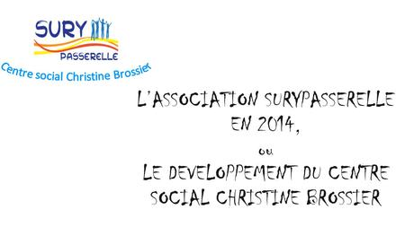 L'ASSOCIATION SURYPASSERELLE EN 2014, ou LE DEVELOPPEMENT DU CENTRE SOCIAL CHRISTINE BROSSIER.