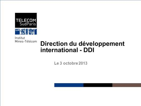 Institut Mines-Télécom Direction du développement international - DDI Le 3 octobre 2013.