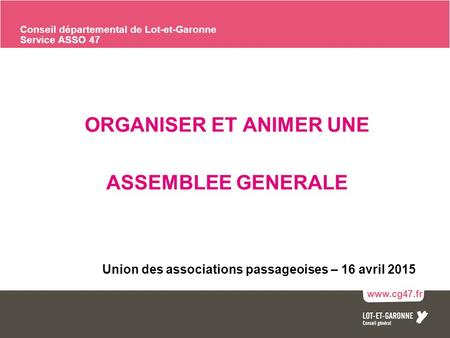 1 ORGANISER ET ANIMER UNE ASSEMBLEE GENERALE Union des associations passageoises – 16 avril 2015 www.cg47.fr Asso 47 : les associations en Lot-et-Garonne.