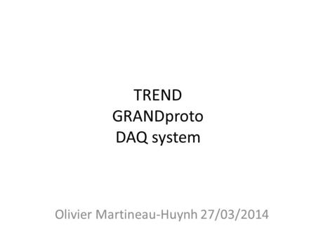 TREND GRANDproto DAQ system Olivier Martineau-Huynh 27/03/2014.