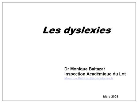 Les dyslexies Dr Monique Baltazar Inspection Académique du Lot Mars 2008.