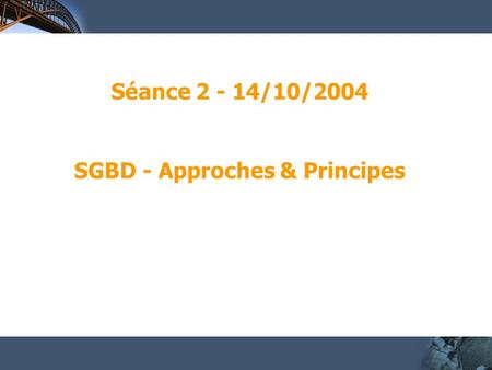 Séance 2 - 14/10/2004 SGBD - Approches & Principes.