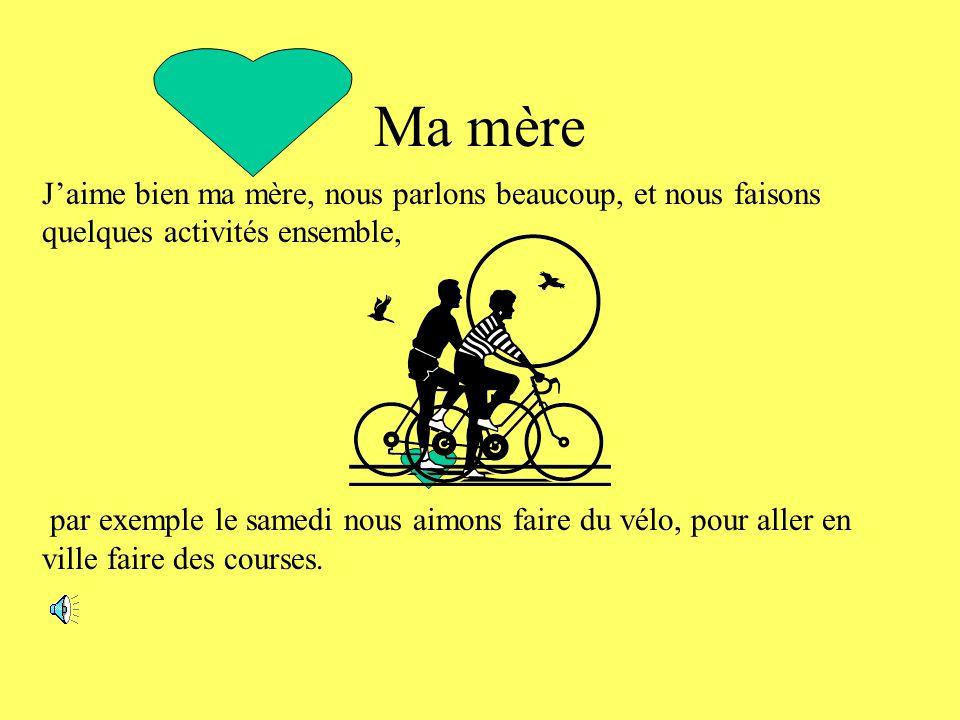 J'aime bien ma mère, nous parlons beaucoup, et nous faisons quelques activités ensemble, par exemple le samedi nous aimons faire du vélo, pour aller en ville faire des courses.