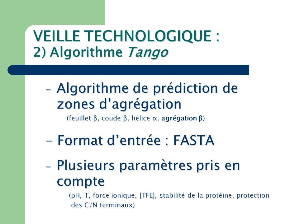 VEILLE TECHNOLOGIQUE : 2) Algorithme Tango AVGIVGAMFLGFLGAAGSTMGAVSLT… sequence probabilité TANGO Agregation β Corrélations entre les résultats TANGO de TANGO (pour les agrégations β) et ceux de la méthode des Peptides Obliques développée au CBMN Centre de Biophysique Moléculaire Numérique Faculté Universitaire de Sciences Agronomiques 5030 Gembloux Belgique L'influence des paramètres initiaux (force ionique, concentration en TFE…) a des effets négligeables sur les résultats de Tango (tant que nous nous contentons des résultats qualitatifs).