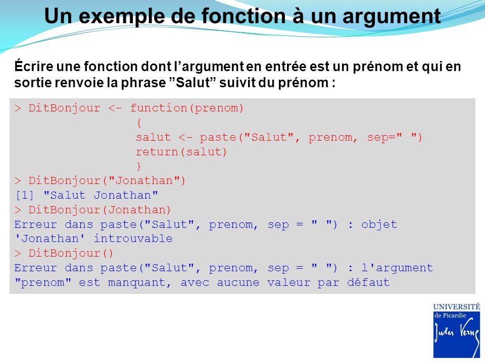 Spécifier une valeur d'argument par défaut Pour tout argument de la fonction, il est possible de spécifier une valeur par défaut si rien n'est proposé en entrée par l'utilisateur : > DitBonjour <- function(prenom= toi ) { salut <- paste( Salut , prenom, sep= ) return(salut) } > DitBonjour( Jonathan ) [1] Salut Jonathan > DitBonjour() [1] Salut toi