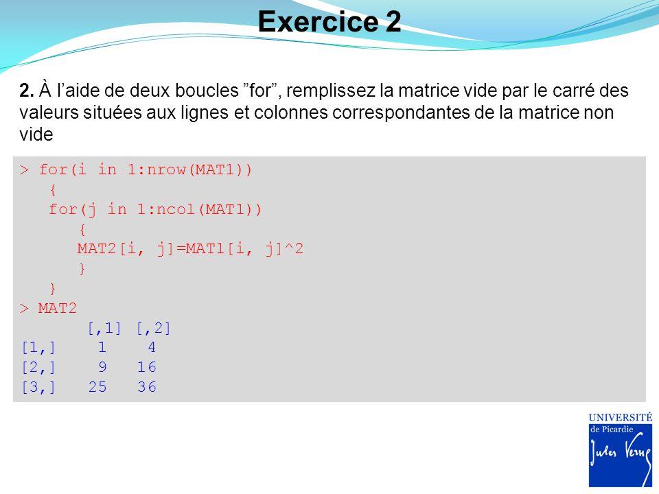 Exercice 3 Écrire une fonction dont les arguments d'entrées sont un vecteur et une valeur seuil et faire que la fonction renvoie les valeurs du vecteur qui sont supérieures au seuil (0 par défaut) en indiquant le nombre total de valeurs supérieures au seuil > PlusGrandQue <- function(x, seuil=0) { n seuil)) v seuil)] print(paste(n, valeur(s)> , seuil, sep= )) return(v) } > essai <- c(-2, -1, 4, 5, 6, -3, 8, -2, 9, 7) > PlusGrandQue(essai) [1] 6 valeur(s)>0 [1] 4 5 6 8 9 7 > res <- PlusGrandQue(essai, 6) [1] 3 valeur(s)>6 > res [1] 8 9 7