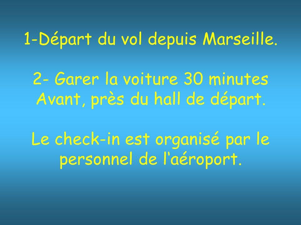 1-Départ du vol depuis Marseille.2- Garer la voiture 30 minutes Avant, près du hall de départ.