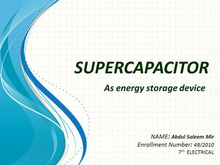 SUPERCAPACITOR NAME: Abdul Saleem Mir Enrollment Number: 49/2010 7 th ELECTRICAL As energy storage device.