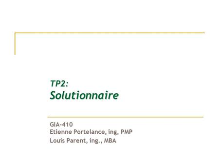 TP2: Solutionnaire GIA-410 Etienne Portelance, ing, PMP Louis Parent, ing., MBA.