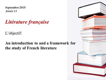 Septembre 2015 Année 13 Litérature française L'objectif: An introduction to and a framework for the study of French literature.
