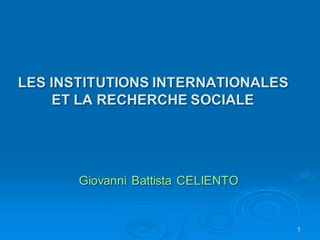 1 LES INSTITUTIONS INTERNATIONALES ET LA RECHERCHE SOCIALE Giovanni Battista CELIENTO.