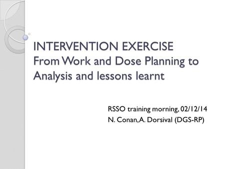 INTERVENTION EXERCISE From Work and Dose Planning to Analysis and lessons learnt RSSO training morning, 02/12/14 N. Conan, A. Dorsival (DGS-RP)