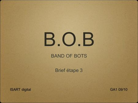 B.O.B BAND OF BOTS GA1 09/10ISART digital Brief étape 3.