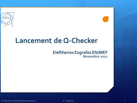 Q-Checker Launching, November 2012E. Zografos1 Lancement de Q-Checker Eleftherios Zografos EN/MEF Novembre 2012.