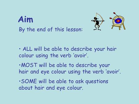 Aim By the end of this lesson: ALL will be able to describe your hair colour using the verb 'avoir'. MOST will be able to describe your hair and eye colour.