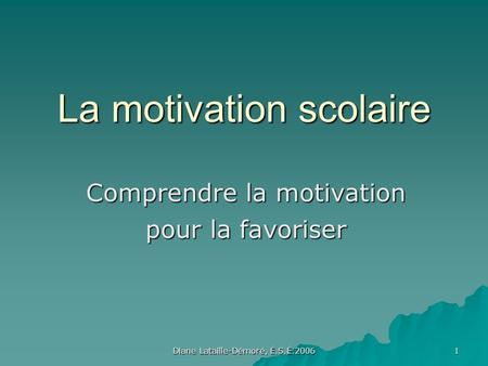 Diane Lataille-Démoré, É.S.É.2006 1 La motivation scolaire Comprendre la motivation pour la favoriser.