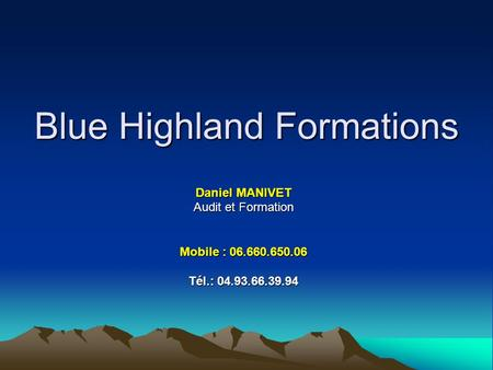 Blue Highland Formations Daniel MANIVET Audit et Formation Mobile : 06.660.650.06 Tél.: 04.93.66.39.94.