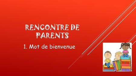 Rencontre de parents 1. Mot de bienvenue.