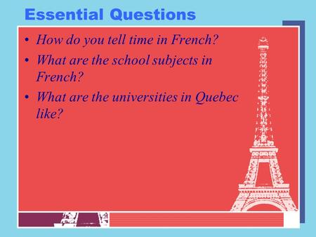 Essential Questions How do you tell time in French? What are the school subjects in French? What are the universities in Quebec like?