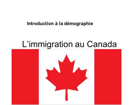 L'immigration au Canada Introduction à la démographie.