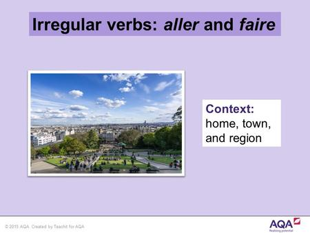 © 2015 AQA. Created by Teachit for AQA Irregular verbs: aller and faire Context: home, town, and region.