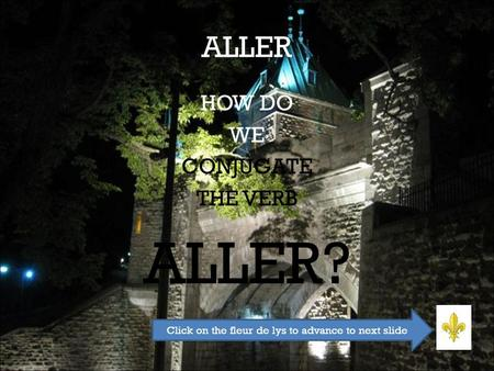 ALLER HOW DO WE CONJUGATE THE VERB ALLER? Click on the fleur de lys to advance to next slide.