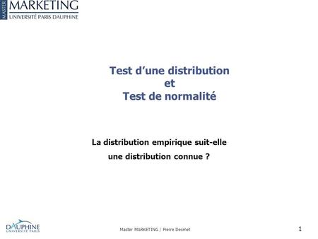 Test d'une distribution et Test de normalité La distribution empirique suit-elle une distribution connue ? Master MARKETING / Pierre Desmet 1.