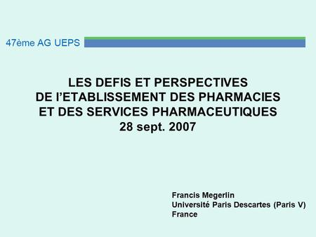 LES DEFIS ET PERSPECTIVES DE l'ETABLISSEMENT DES PHARMACIES ET DES SERVICES PHARMACEUTIQUES 28 sept. 2007 Francis Megerlin Université Paris Descartes (Paris.