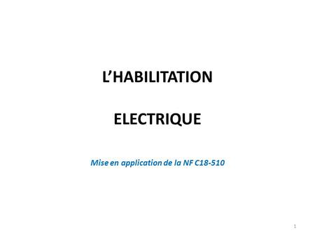 L'HABILITATION ELECTRIQUE 1 Mise en application de la NF C18-510.
