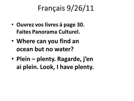 Français 9/26/11 Ouvrez vos livres á page 30. Faites Panorama Culturel. Where can you find an ocean but no water? Plein – plenty. Ragarde, j'en ai plein.