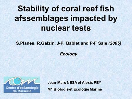 Stability of coral reef fish afssemblages impacted by nuclear tests S.Planes, R.Galzin, J-P. Bablet and P-F Sale (2005) Ecology Jean-Marc NESA et Alexis.