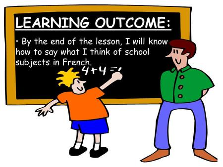 LEARNING OUTCOME: By the end of the lesson, I will know how to say what I think of school subjects in French.