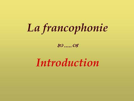 La francophonie  ..... Introduction