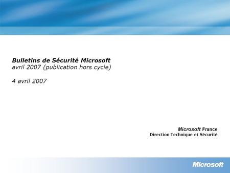 Bulletins de Sécurité Microsoft avril 2007 (publication hors cycle) 4 avril 2007 Microsoft France Direction Technique et Sécurité.