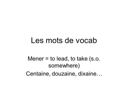 Les mots de vocab Mener = to lead, to take (s.o. somewhere) Centaine, douzaine, dixaine…