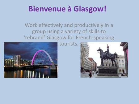 Bienvenue à Glasgow! Work effectively and productively in a group using a variety of skills to 'rebrand' Glasgow for French-speaking tourists.