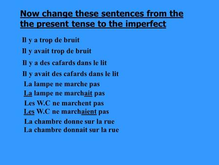 Now change these sentences from the the present tense to the imperfect Il y a trop de bruit Il y avait trop de bruit Il y a des cafards dans le lit Il.