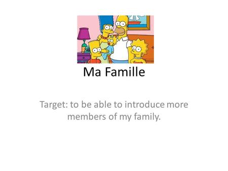 Ma Famille Target: to be able to introduce more members of my family.