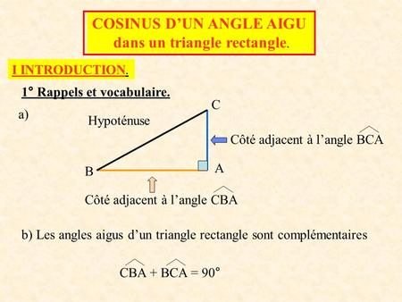 COSINUS D'UN ANGLE AIGU dans un triangle rectangle. I INTRODUCTION. 1° Rappels et vocabulaire. A B C Hypoténuse Côté adjacent à l'angle BCA Côté adjacent.