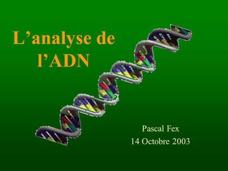 L'analyse de l'ADN Pascal Fex 14 Octobre 2003. Analyse de l'ADN Présentation 1.L'ADN 2.Analyse de l'ADN  Applications 3.Police scientifique  Technique.