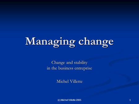 (c) Michel Villette 2005 1 Managing change Change and stability in the business entreprise Michel Villette.