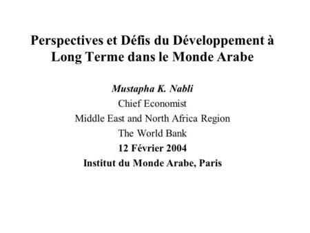 Perspectives et Défis du Développement à Long Terme dans le Monde Arabe Mustapha K. Nabli Chief Economist Middle East and North Africa Region The World.