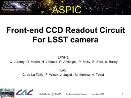 ASPIC Front-end CCD Readout Circuit For LSST camera 1 LPNHE C. Juramy, D. Martin, H. Lebbolo, P. Antilogus, P. Bailly, R. Sefri, S. Bailey LAL C. de La.