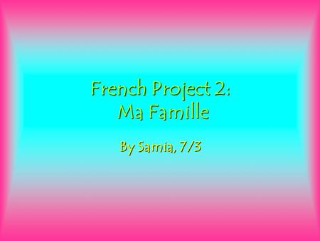 French Project 2: Ma Famille By Samia, 7/3. Mon Père Mon Mère Moi Mon frère Mon soeur Ma Famille.
