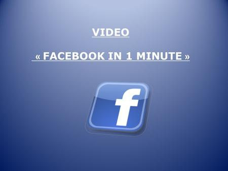 VIDEO « FACEBOOK IN 1 MINUTE ». 1.Write the correct number to answer the question. How many links are shared per minute? How many photos are tagged each.