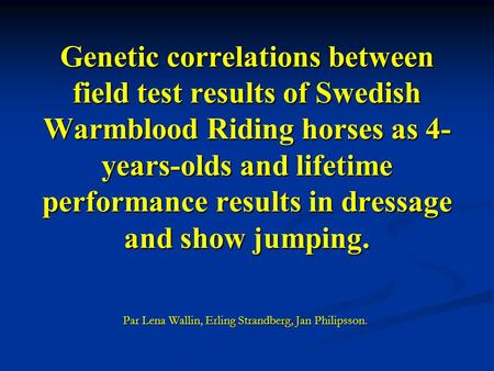 Genetic correlations between field test results of Swedish Warmblood Riding horses as 4- years-olds and lifetime performance results in dressage and show.