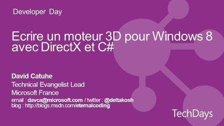 Developer Day Ecrire un moteur 3D pour Windows 8 avec DirectX et C# David Catuhe Technical Evangelist Lead Microsoft France