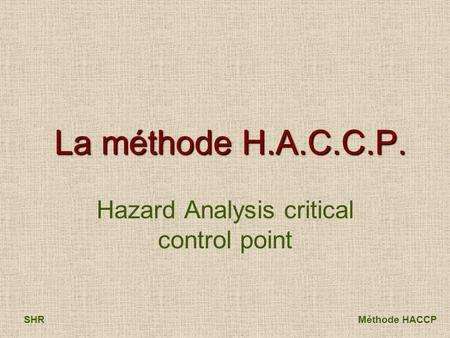 SHRMéthode HACCP La méthode H.A.C.C.P. Hazard Analysis critical control point.