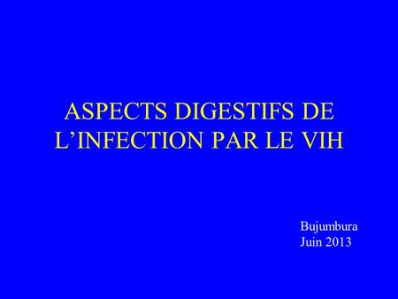 ASPECTS DIGESTIFS DE L'INFECTION PAR LE VIH Bujumbura Juin 2013.