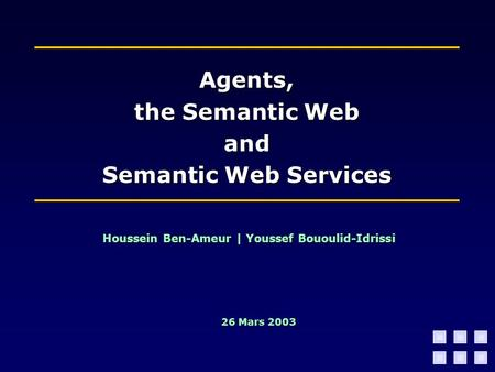 Agents, the Semantic Web and Semantic Web Services Houssein Ben-Ameur | Youssef Bououlid-Idrissi 26 Mars 2003.